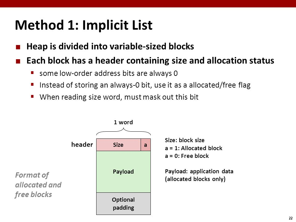 22 Method 1: Implicit List Heap is divided into variable-sized blocks Each block has a header containing size and allocation status  some low-order address bits are always 0  Instead of storing an always-0 bit, use it as a allocated/free flag  When reading size word, must mask out this bit Size 1 word Format of allocated and free blocks Payload Size: block size a = 1: Allocated block a = 0: Free block Payload: application data (allocated blocks only) a Optional padding header