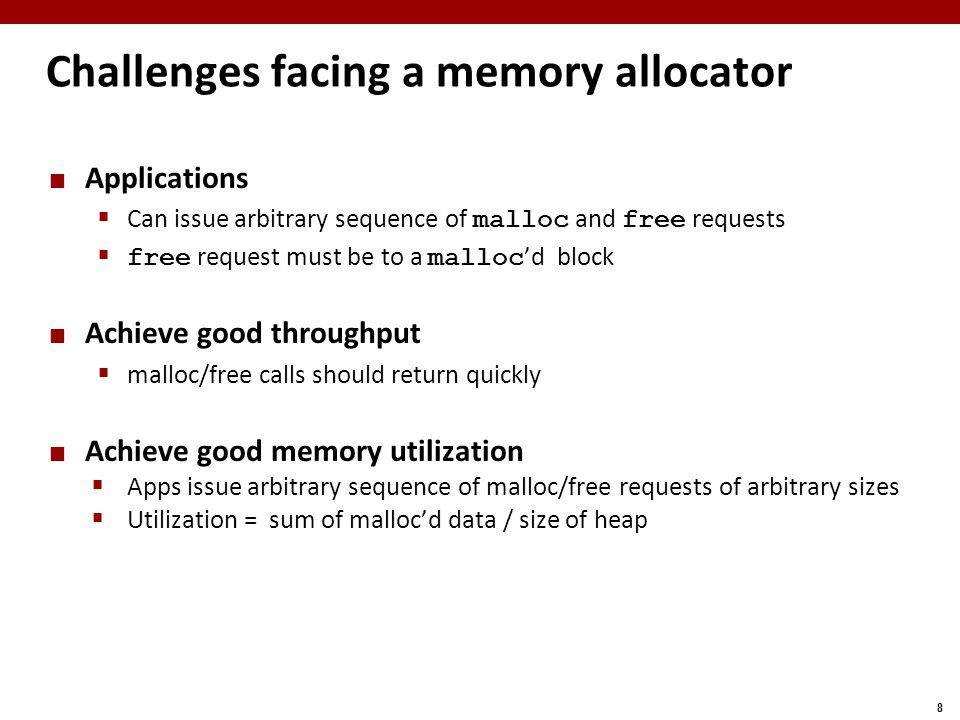 8 Challenges facing a memory allocator Applications  Can issue arbitrary sequence of malloc and free requests  free request must be to a malloc 'd block Achieve good throughput  malloc/free calls should return quickly Achieve good memory utilization  Apps issue arbitrary sequence of malloc/free requests of arbitrary sizes  Utilization = sum of malloc'd data / size of heap