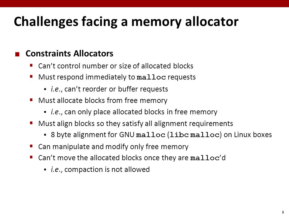 9 Challenges facing a memory allocator Constraints Allocators  Can't control number or size of allocated blocks  Must respond immediately to malloc