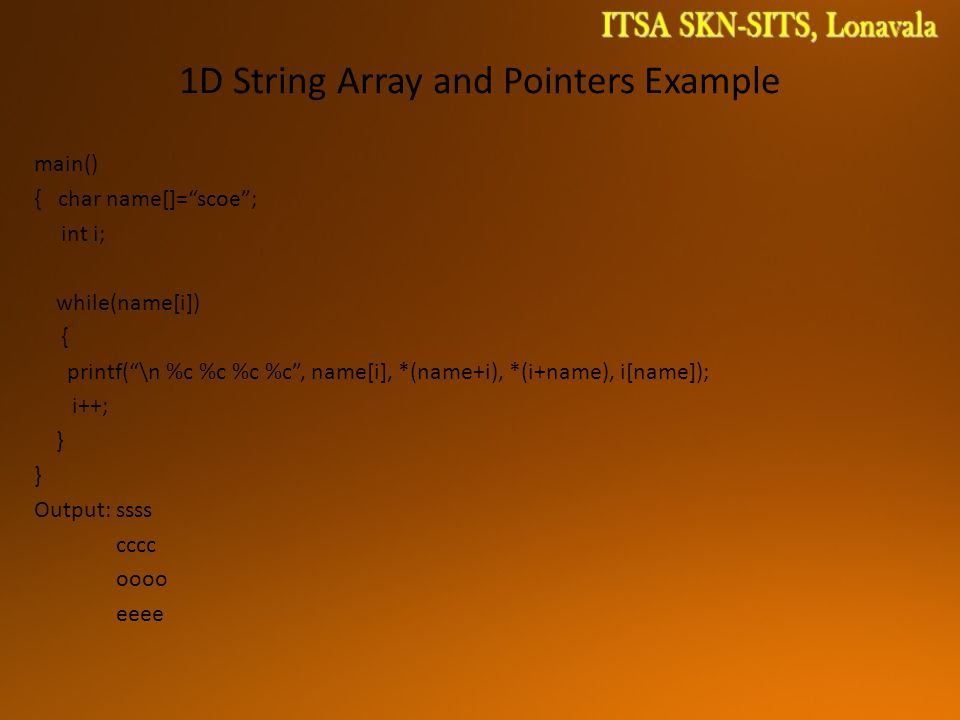 1D String Array and Pointers Example main() { char name[]= scoe ; int i; while(name[i]) { printf( \n %c %c %c %c , name[i], *(name+i), *(i+name), i[name]); i++; } Output: ssss cccc oooo eeee