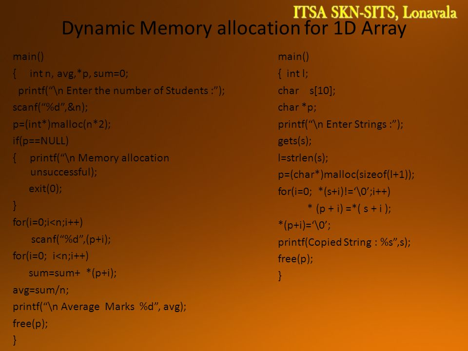 Dynamic Memory allocation for 1D Array main() { int n, avg,*p, sum=0; printf( \n Enter the number of Students : ); scanf( %d ,&n); p=(int*)malloc(n*2); if(p==NULL) { printf( \n Memory allocation unsuccessful); exit(0); } for(i=0;i<n;i++) scanf( %d ,(p+i); for(i=0; i<n;i++) sum=sum+ *(p+i); avg=sum/n; printf( \n Average Marks %d , avg); free(p); } main() { int l; char s[10]; char *p; printf( \n Enter Strings : ); gets(s); l=strlen(s); p=(char*)malloc(sizeof(l+1)); for(i=0; *(s+i)!='\0';i++) * (p + i) =*( s + i ); *(p+i)='\0'; printf(Copied String : %s ,s); free(p); }