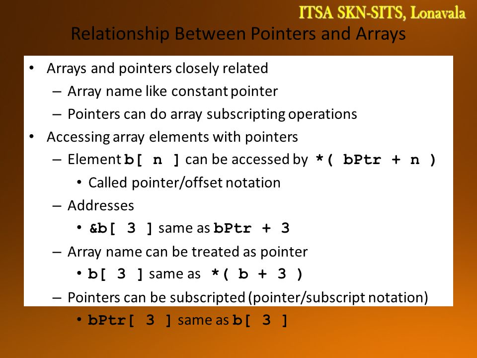 Relationship Between Pointers and Arrays Arrays and pointers closely related – Array name like constant pointer – Pointers can do array subscripting operations Accessing array elements with pointers – Element b[ n ] can be accessed by *( bPtr + n ) Called pointer/offset notation – Addresses &b[ 3 ] same as bPtr + 3 – Array name can be treated as pointer b[ 3 ] same as *( b + 3 ) – Pointers can be subscripted (pointer/subscript notation) bPtr[ 3 ] same as b[ 3 ]