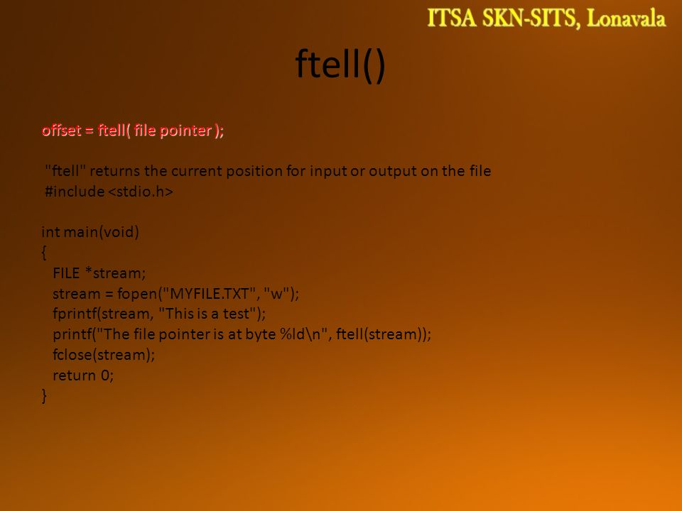 ftell() offset = ftell( file pointer ); ftell returns the current position for input or output on the file #include int main(void) { FILE *stream; stream = fopen( MYFILE.TXT , w ); fprintf(stream, This is a test ); printf( The file pointer is at byte %ld\n , ftell(stream)); fclose(stream); return 0; }