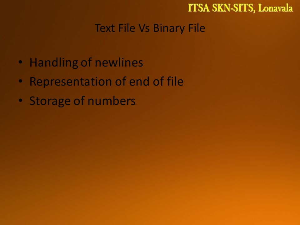 Text File Vs Binary File Handling of newlines Representation of end of file Storage of numbers