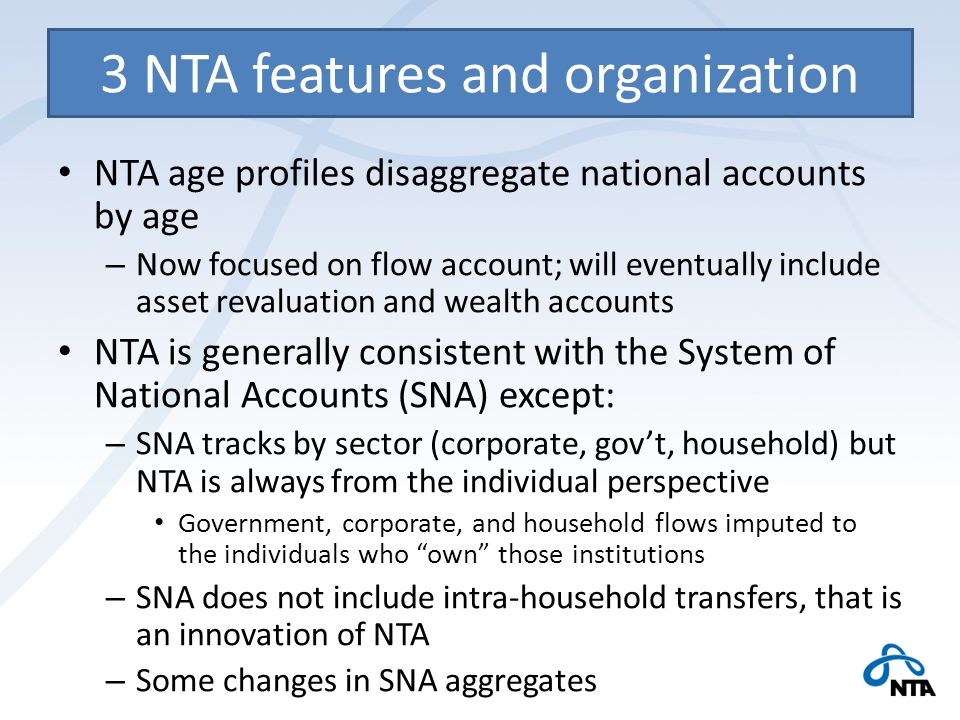 3 NTA features and organization NTA age profiles disaggregate national accounts by age – Now focused on flow account; will eventually include asset revaluation and wealth accounts NTA is generally consistent with the System of National Accounts (SNA) except: – SNA tracks by sector (corporate, gov't, household) but NTA is always from the individual perspective Government, corporate, and household flows imputed to the individuals who own those institutions – SNA does not include intra-household transfers, that is an innovation of NTA – Some changes in SNA aggregates