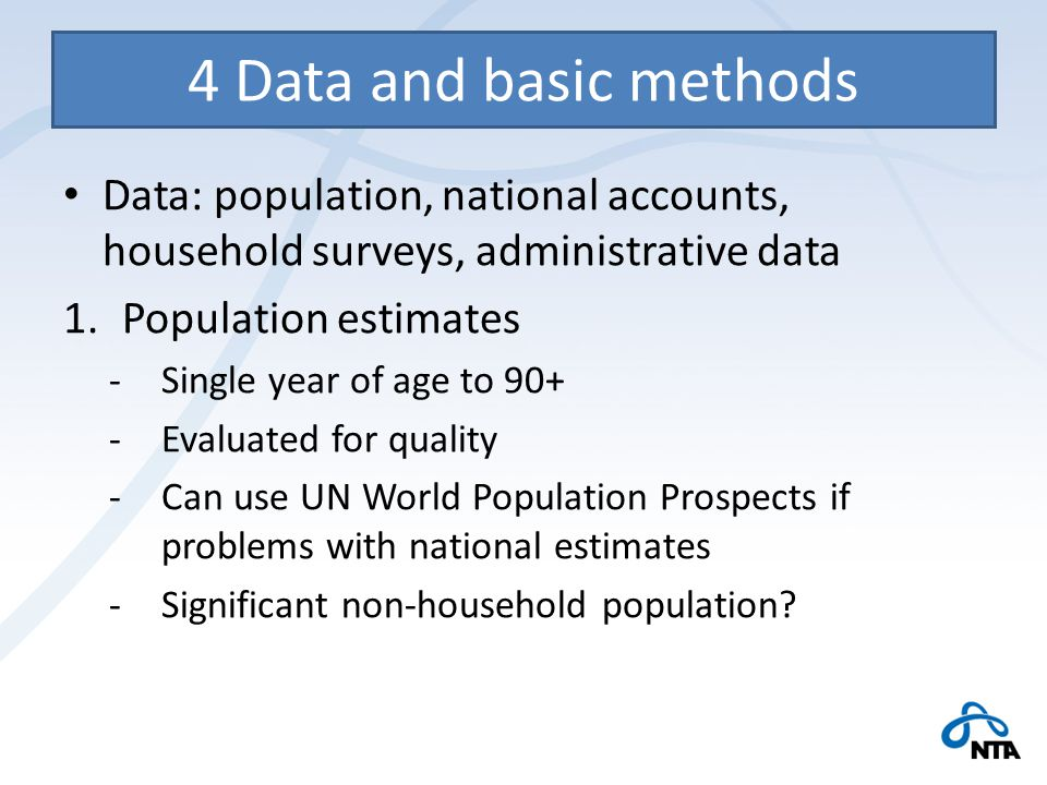 4 Data and basic methods Data: population, national accounts, household surveys, administrative data 1.Population estimates -Single year of age to 90+ -Evaluated for quality -Can use UN World Population Prospects if problems with national estimates -Significant non-household population