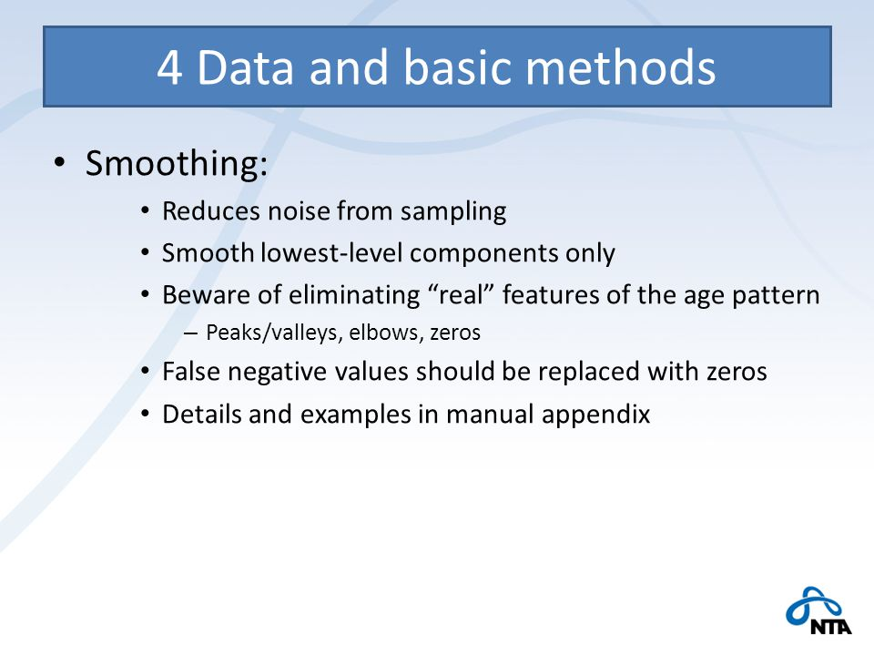 4 Data and basic methods Smoothing: Reduces noise from sampling Smooth lowest-level components only Beware of eliminating real features of the age pattern – Peaks/valleys, elbows, zeros False negative values should be replaced with zeros Details and examples in manual appendix