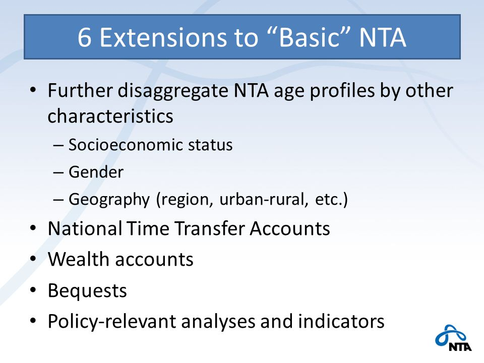6 Extensions to Basic NTA Further disaggregate NTA age profiles by other characteristics – Socioeconomic status – Gender – Geography (region, urban-rural, etc.) National Time Transfer Accounts Wealth accounts Bequests Policy-relevant analyses and indicators
