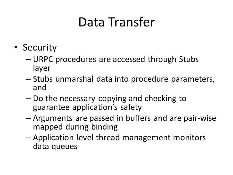 Data Transfer Security – URPC procedures are accessed through Stubs layer – Stubs unmarshal data into procedure parameters, and – Do the necessary copying and checking to guarantee application's safety – Arguments are passed in buffers and are pair-wise mapped during binding – Application level thread management monitors data queues