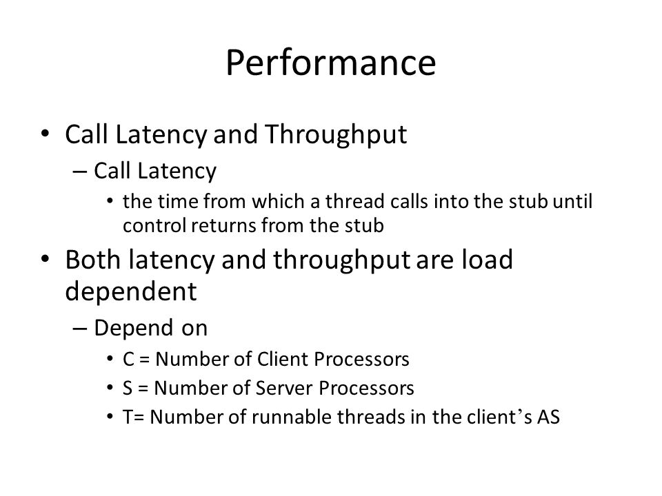 Call Latency and Throughput – Call Latency the time from which a thread calls into the stub until control returns from the stub Both latency and throughput are load dependent – Depend on C = Number of Client Processors S = Number of Server Processors T= Number of runnable threads in the client ' s AS