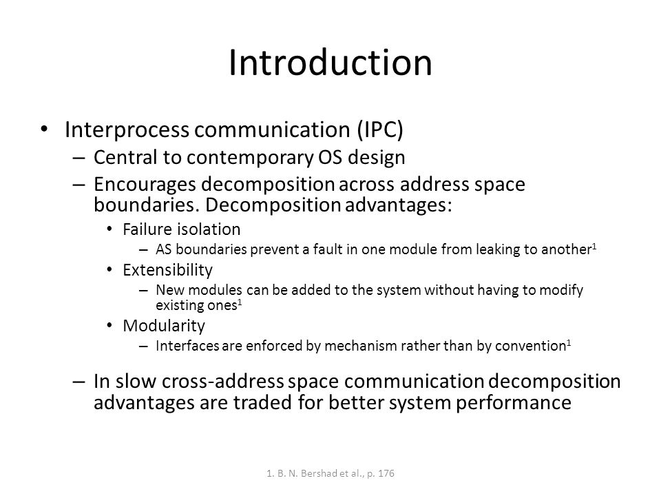 Introduction Interprocess communication (IPC) – Central to contemporary OS design – Encourages decomposition across address space boundaries.