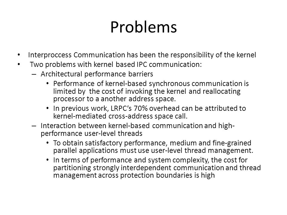 Problems Interproccess Communication has been the responsibility of the kernel Two problems with kernel based IPC communication: – Architectural performance barriers Performance of kernel-based synchronous communication is limited by the cost of invoking the kernel and reallocating processor to a another address space.