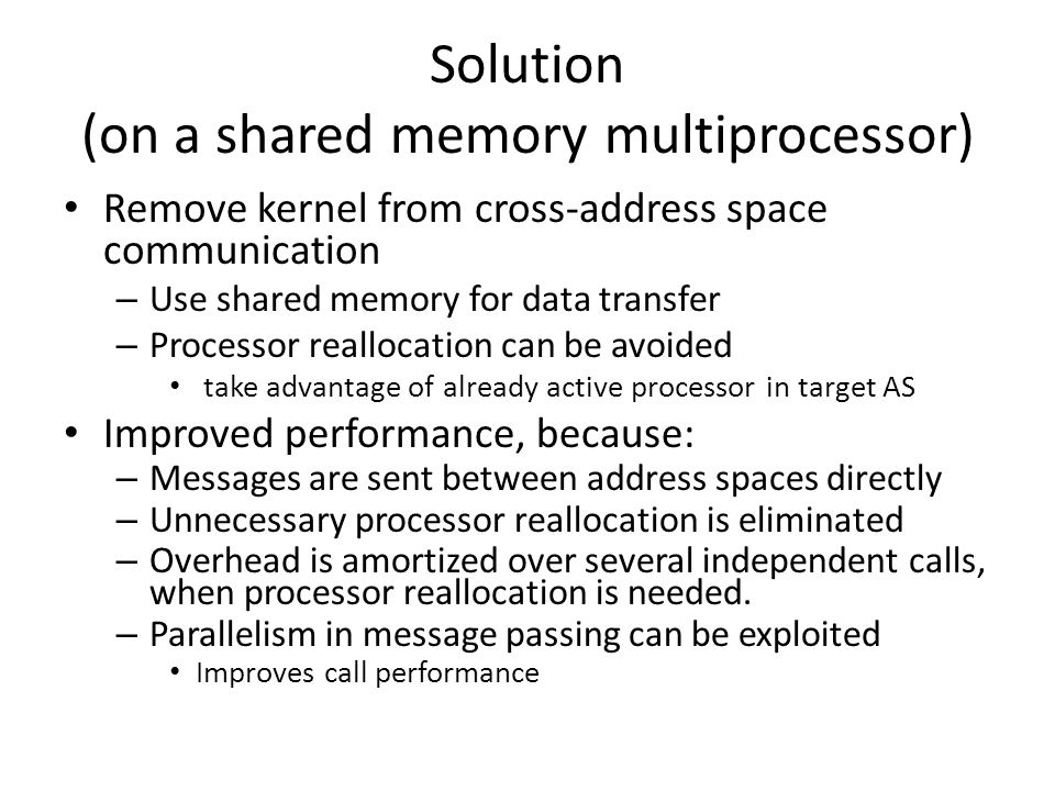 Solution (on a shared memory multiprocessor) Remove kernel from cross-address space communication – Use shared memory for data transfer – Processor reallocation can be avoided take advantage of already active processor in target AS Improved performance, because: – Messages are sent between address spaces directly – Unnecessary processor reallocation is eliminated – Overhead is amortized over several independent calls, when processor reallocation is needed.