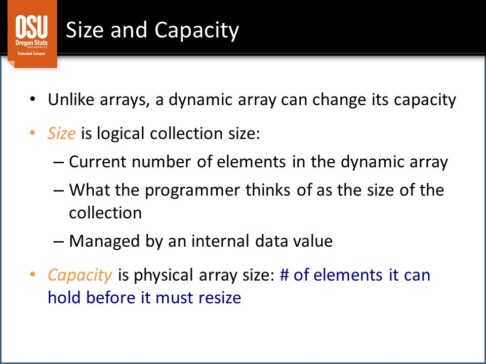 Unlike arrays, a dynamic array can change its capacity Size is logical collection size: – Current number of elements in the dynamic array – What the programmer thinks of as the size of the collection – Managed by an internal data value Capacity is physical array size: # of elements it can hold before it must resize Size and Capacity
