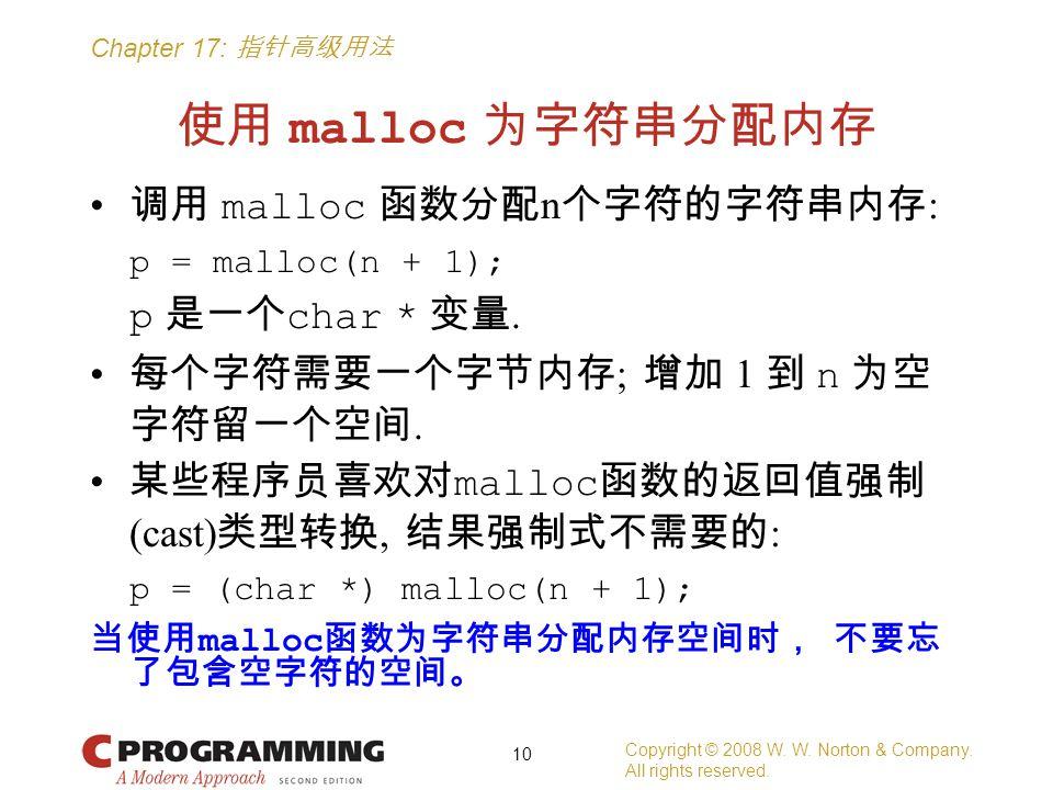 Chapter 17: 指针高级用法 使用 malloc 为字符串分配内存 调用 malloc 函数分配 n 个字符的字符串内存 : p = malloc(n + 1); p 是一个 char * 变量. 每个字符需要一个字节内存 ; 增加 1 到 n 为空 字符留一个空间. 某些程序员喜欢对 ma