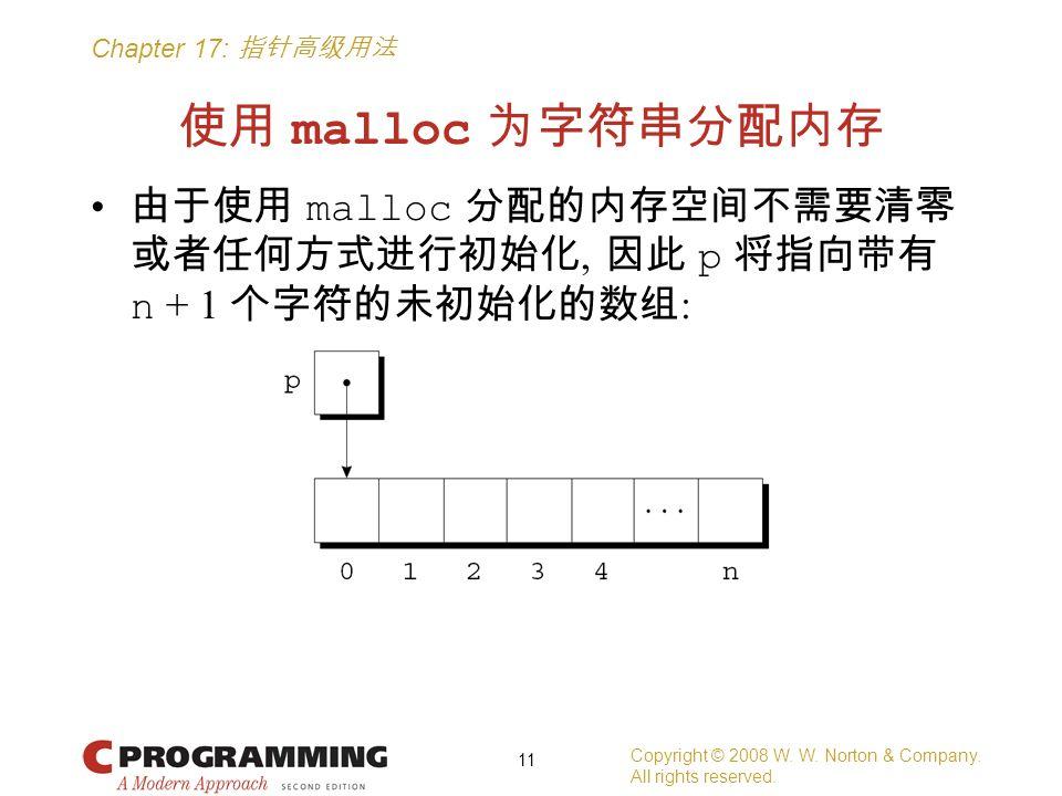 Chapter 17: 指针高级用法 使用 malloc 为字符串分配内存 由于使用 malloc 分配的内存空间不需要清零 或者任何方式进行初始化, 因此 p 将指向带有 n + 1 个字符的未初始化的数组 : Copyright © 2008 W.