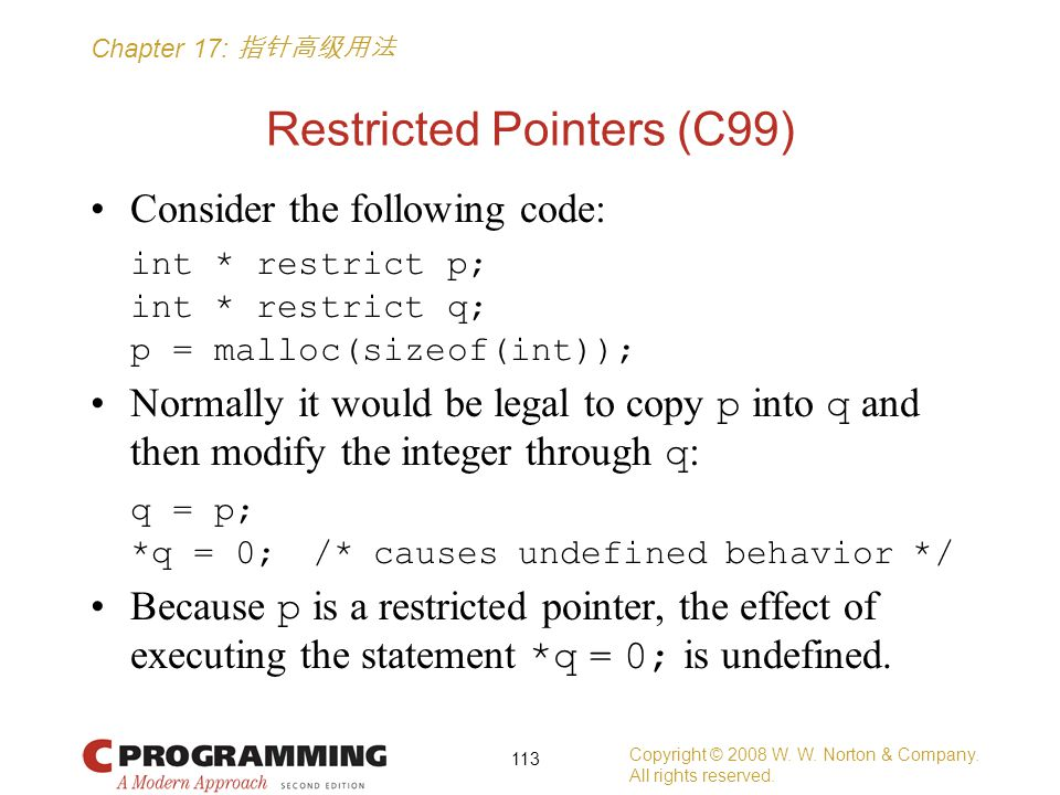 Chapter 17: 指针高级用法 Restricted Pointers (C99) Consider the following code: int * restrict p; int * restrict q; p = malloc(sizeof(int)); Normally it would be legal to copy p into q and then modify the integer through q : q = p; *q = 0; /* causes undefined behavior */ Because p is a restricted pointer, the effect of executing the statement *q = 0; is undefined.