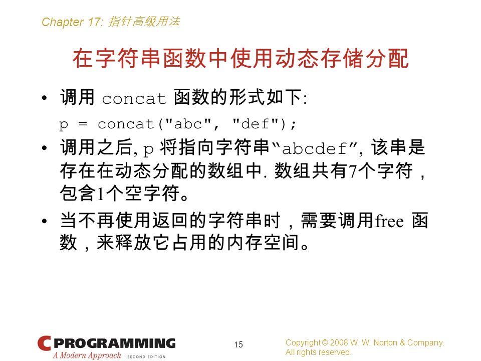 Chapter 17: 指针高级用法 在字符串函数中使用动态存储分配 调用 concat 函数的形式如下 : p = concat( abc , def ); 调用之后, p 将指向字符串 abcdef , 该串是 存在在动态分配的数组中.