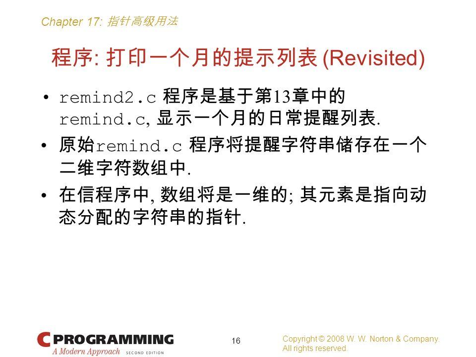 Chapter 17: 指针高级用法 程序 : 打印一个月的提示列表 (Revisited) remind2.c 程序是基于第 13 章中的 remind.c, 显示一个月的日常提醒列表. 原始 remind.c 程序将提醒字符串储存在一个 二维字符数组中. 在信程序中, 数组将是一维的 ; 其元素