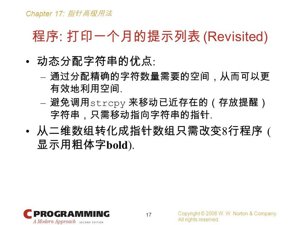Chapter 17: 指针高级用法 程序 : 打印一个月的提示列表 (Revisited) 动态分配字符串的优点 : – 通过分配精确的字符数量需要的空间,从而可以更 有效地利用空间. – 避免调用 strcpy 来移动已近存在的(存放提醒) 字符串,只需移动指向字符串的指针. 从二维数组转化成指