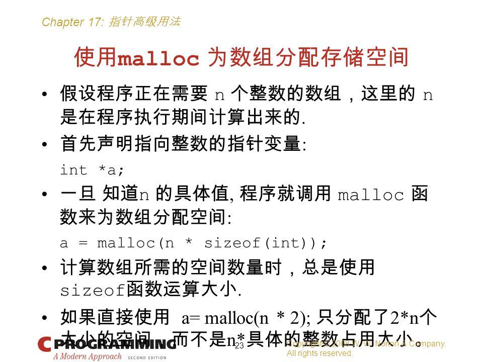 Chapter 17: 指针高级用法 使用 malloc 为数组分配存储空间 假设程序正在需要 n 个整数的数组,这里的 n 是在程序执行期间计算出来的. 首先声明指向整数的指针变量 : int *a; 一旦 知道 n 的具体值, 程序就调用 malloc 函 数来为数组分配空间 : a = mal