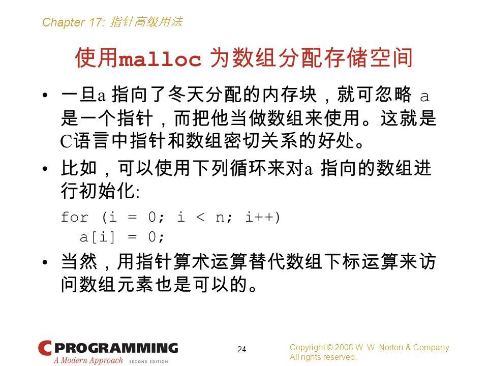 Chapter 17: 指针高级用法 使用 malloc 为数组分配存储空间 一旦 a 指向了冬天分配的内存块,就可忽略 a 是一个指针,而把他当做数组来使用。这就是 C 语言中指针和数组密切关系的好处。 比如,可以使用下列循环来对 a 指向的数组进 行初始化 : for (i = 0; i < n; i++) a[i] = 0; 当然,用指针算术运算替代数组下标运算来访 问数组元素也是可以的。 Copyright © 2008 W.