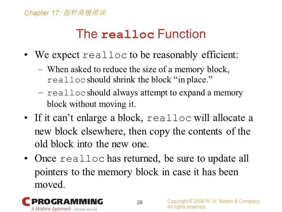 Chapter 17: 指针高级用法 The realloc Function We expect realloc to be reasonably efficient: –When asked to reduce the size of a memory block, realloc should shrink the block in place. –realloc should always attempt to expand a memory block without moving it.
