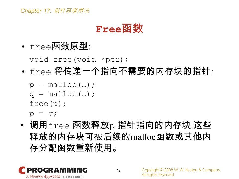 Chapter 17: 指针高级用法 Free 函数 free 函数原型 : void free(void *ptr); free 将传递一个指向不需要的内存块的指针 : p = malloc(…); q = malloc(…); free(p); p = q; 调用 free 函数释放 p 指针指