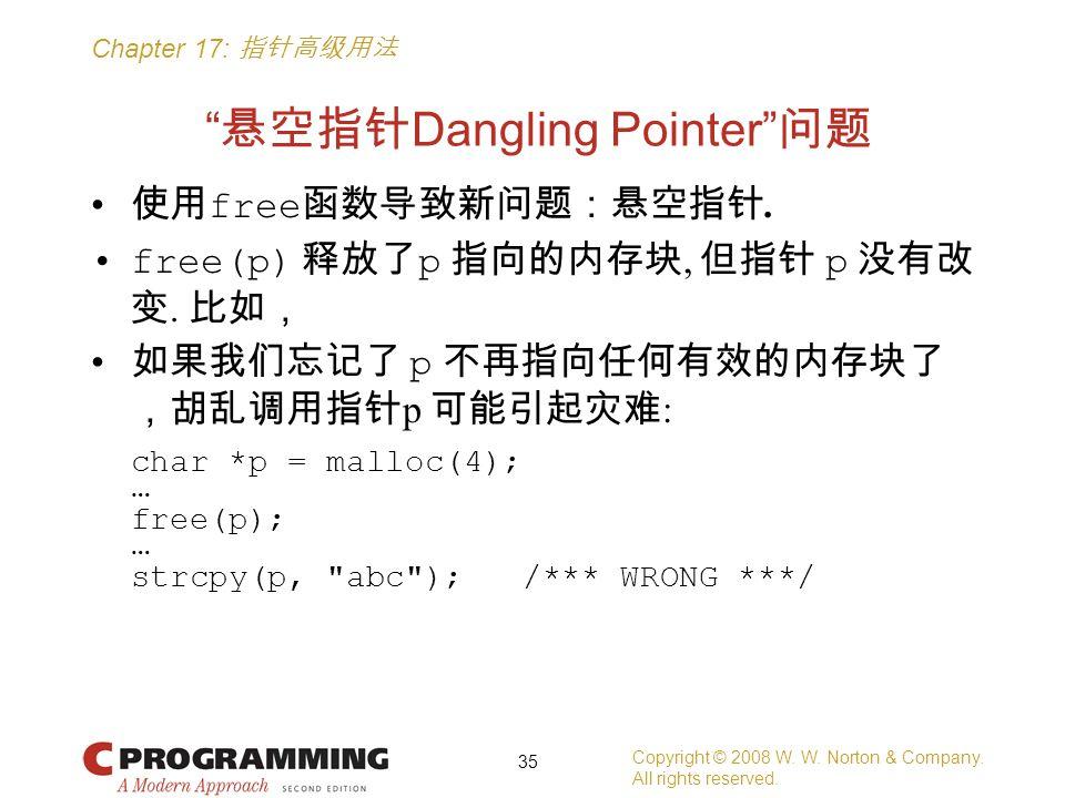 "Chapter 17: 指针高级用法 "" 悬空指针 Dangling Pointer"" 问题 使用 free 函数导致新问题:悬空指针. free(p) 释放了 p 指向的内存块, 但指针 p 没有改 变. 比如, 如果我们忘记了 p 不再指向任何有效的内存块了 ,胡乱调用指针 p 可能引起灾难 :"