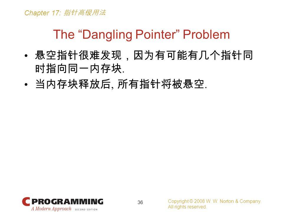 "Chapter 17: 指针高级用法 The ""Dangling Pointer"" Problem 悬空指针很难发现,因为有可能有几个指针同 时指向同一内存块. 当内存块释放后, 所有指针将被悬空. Copyright © 2008 W. W. Norton & Company. All right"