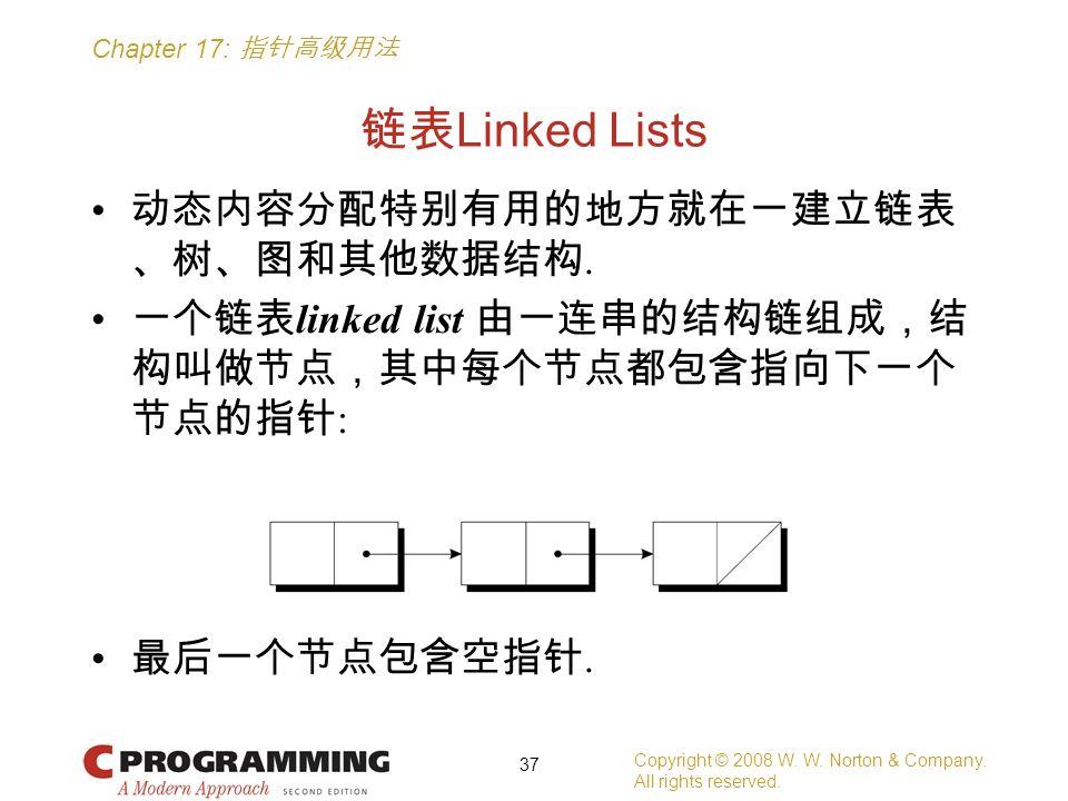 Chapter 17: 指针高级用法 链表 Linked Lists 动态内容分配特别有用的地方就在一建立链表 、树、图和其他数据结构. 一个链表 linked list 由一连串的结构链组成,结 构叫做节点,其中每个节点都包含指向下一个 节点的指针 : 最后一个节点包含空指针. Copyright