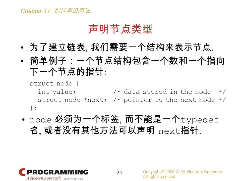 Chapter 17: 指针高级用法 声明节点类型 为了建立链表, 我们需要一个结构来表示节点. 简单例子:一个节点结构包含一个数和一个指向 下一个节点的指针 : struct node { int value; /* data stored in the node */ struct node *