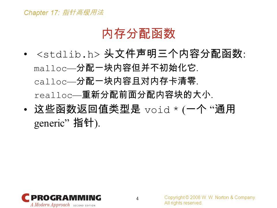 "Chapter 17: 指针高级用法 内存分配函数 头文件声明三个内容分配函数 : malloc — 分配一块内容但并不初始化它. calloc — 分配一块内容且对内存卡清零. realloc — 重新分配前面分配内容块的大小. 这些函数返回值类型是 void * ( 一个 "" 通用 generi"