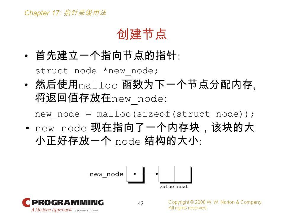 Chapter 17: 指针高级用法 创建节点 首先建立一个指向节点的指针 : struct node *new_node; 然后使用 malloc 函数为下一个节点分配内存, 将返回值存放在 new_node : new_node = malloc(sizeof(struct node)); new_node 现在指向了一个内存块,该块的大 小正好存放一个 node 结构的大小 : Copyright © 2008 W.