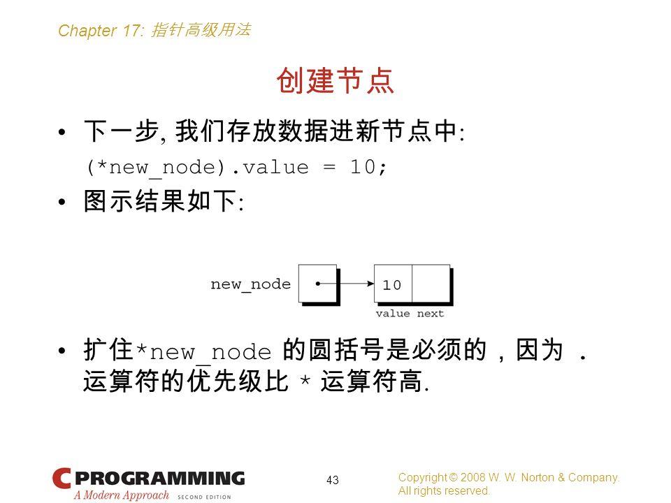 Chapter 17: 指针高级用法 创建节点 下一步, 我们存放数据进新节点中 : (*new_node).value = 10; 图示结果如下 : 扩住 *new_node 的圆括号是必须的,因为. 运算符的优先级比 * 运算符高. Copyright © 2008 W. W. Norton &