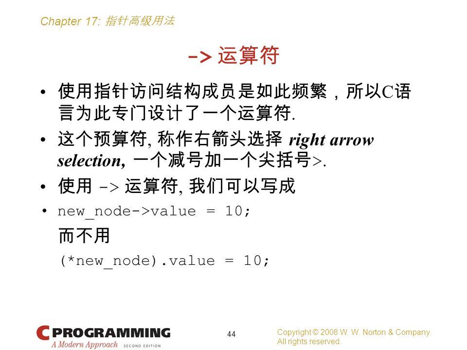 Chapter 17: 指针高级用法 -> 运算符 使用指针访问结构成员是如此频繁,所以 C 语 言为此专门设计了一个运算符. 这个预算符, 称作右箭头选择 right arrow selection, 一个减号加一个尖括号 >. 使用 -> 运算符, 我们可以写成 new_node->value