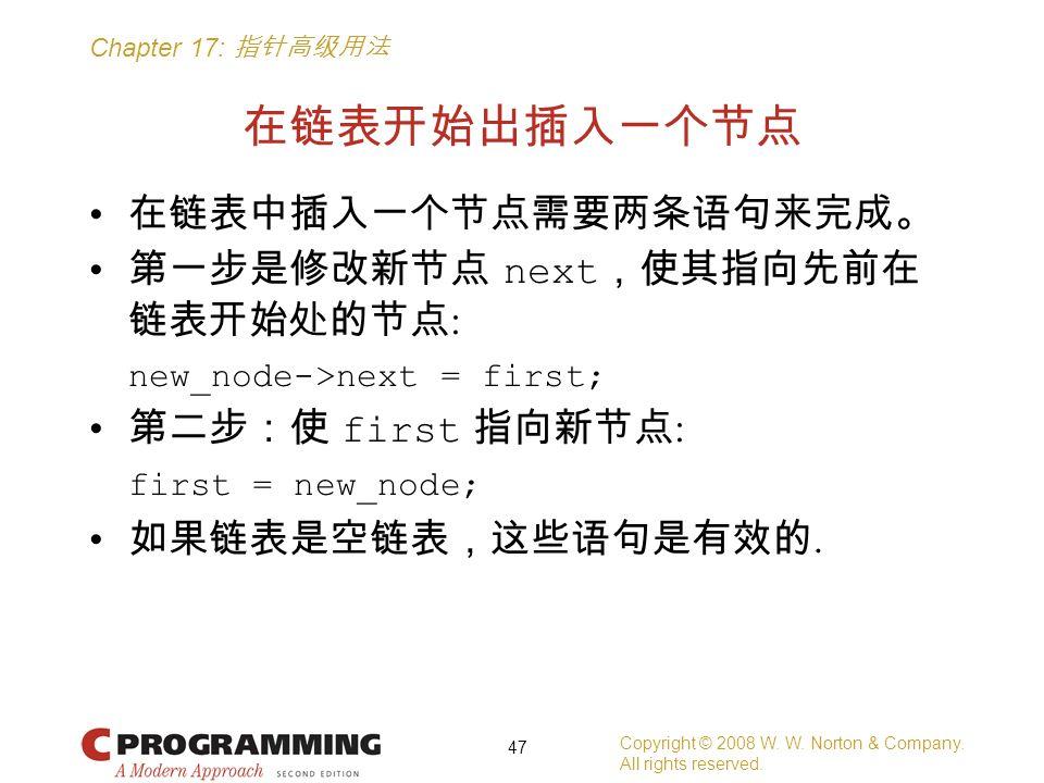 Chapter 17: 指针高级用法 在链表开始出插入一个节点 在链表中插入一个节点需要两条语句来完成。 第一步是修改新节点 next ,使其指向先前在 链表开始处的节点 : new_node->next = first; 第二步:使 first 指向新节点 : first = new_node; 如果链表是空链表,这些语句是有效的.