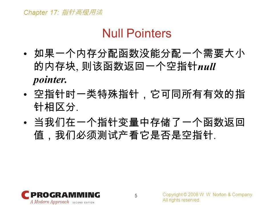 Chapter 17: 指针高级用法 Null Pointers 如果一个内存分配函数没能分配一个需要大小 的内存块, 则该函数返回一个空指针 null pointer. 空指针时一类特殊指针,它可同所有有效的指 针相区分. 当我们在一个指针变量中存储了一个函数返回 值,我们必须测试产看它是否是空指