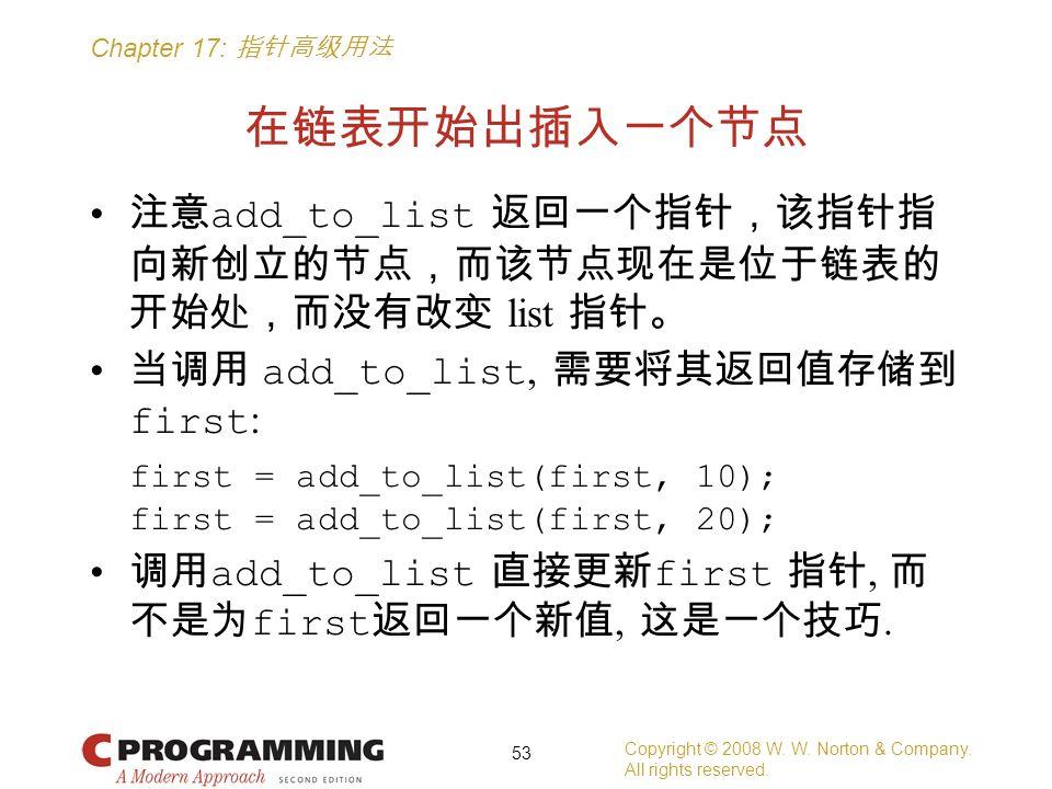 Chapter 17: 指针高级用法 在链表开始出插入一个节点 注意 add_to_list 返回一个指针,该指针指 向新创立的节点,而该节点现在是位于链表的 开始处,而没有改变 list 指针。 当调用 add_to_list, 需要将其返回值存储到 first : first = add_to_