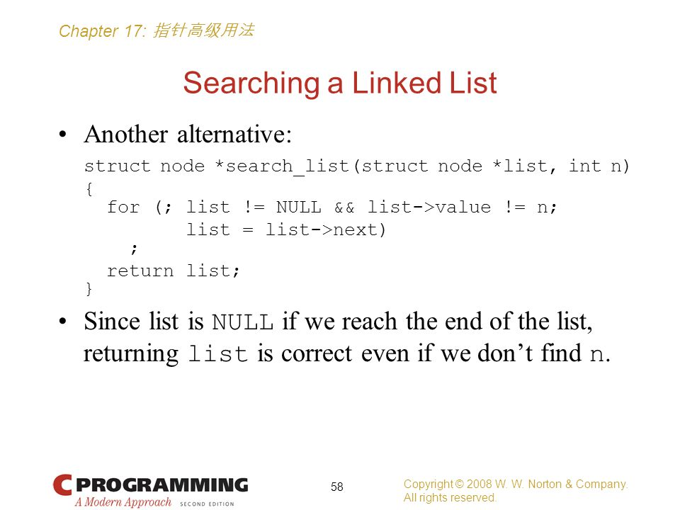 Chapter 17: 指针高级用法 Searching a Linked List Another alternative: struct node *search_list(struct node *list, int n) { for (; list != NULL && list->value != n; list = list->next) ; return list; } Since list is NULL if we reach the end of the list, returning list is correct even if we don't find n.