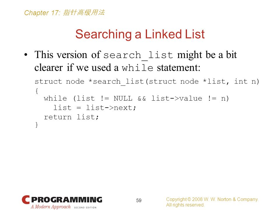 Chapter 17: 指针高级用法 Searching a Linked List This version of search_list might be a bit clearer if we used a while statement: struct node *search_list(struct node *list, int n) { while (list != NULL && list->value != n) list = list->next; return list; } Copyright © 2008 W.