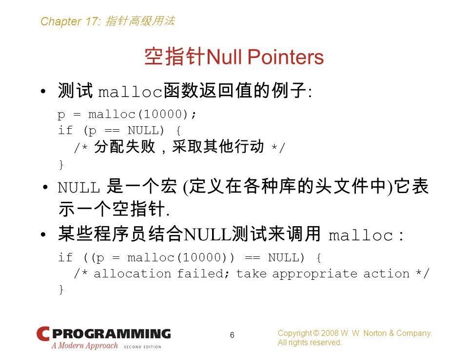 Chapter 17: 指针高级用法 空指针 Null Pointers 测试 malloc 函数返回值的例子 : p = malloc(10000); if (p == NULL) { /* 分配失败,采取其他行动 */ } NULL 是一个宏 ( 定义在各种库的头文件中 ) 它表 示一个空指针.