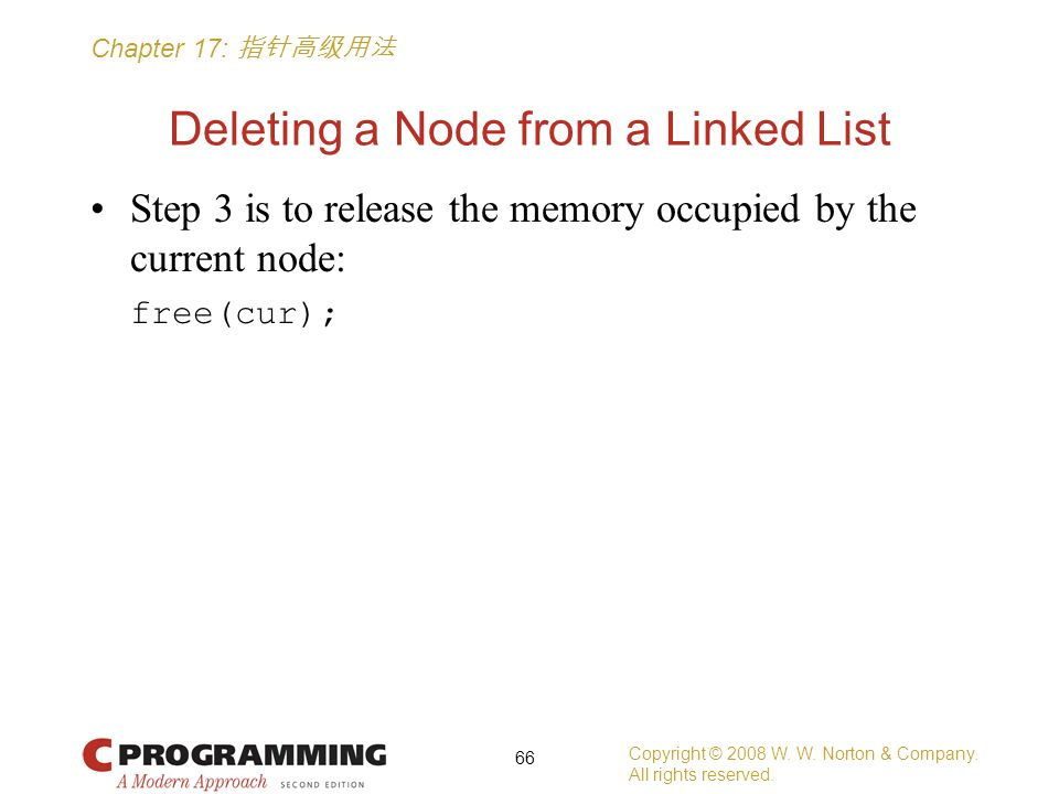 Chapter 17: 指针高级用法 Deleting a Node from a Linked List Step 3 is to release the memory occupied by the current node: free(cur); Copyright © 2008 W.