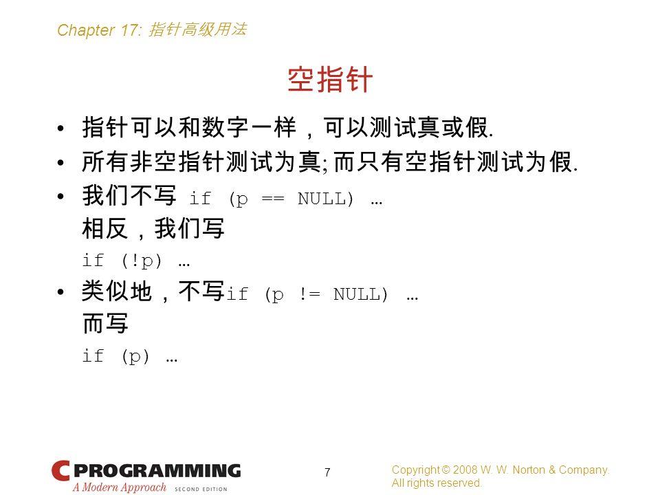Chapter 17: 指针高级用法 空指针 指针可以和数字一样,可以测试真或假. 所有非空指针测试为真 ; 而只有空指针测试为假. 我们不写 if (p == NULL) … 相反,我们写 if (!p) … 类似地,不写 if (p != NULL) … 而写 if (p) … Copyrigh