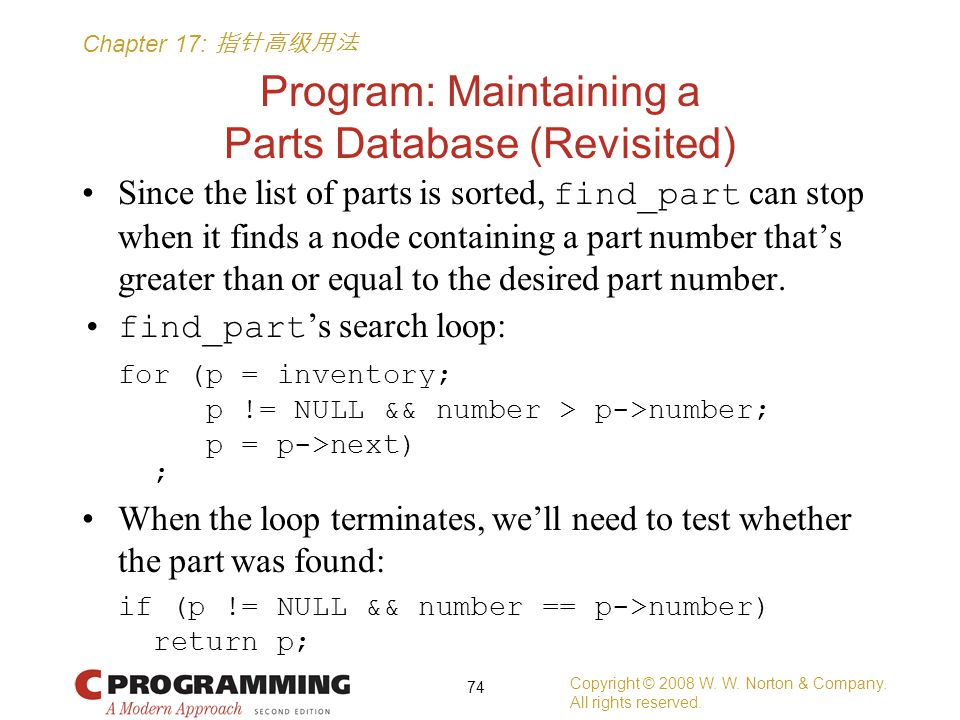 Chapter 17: 指针高级用法 Program: Maintaining a Parts Database (Revisited) Since the list of parts is sorted, find_part can stop when it finds a node containing a part number that's greater than or equal to the desired part number.