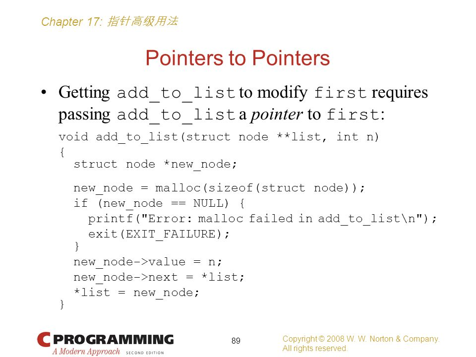 Chapter 17: 指针高级用法 Pointers to Pointers Getting add_to_list to modify first requires passing add_to_list a pointer to first : void add_to_list(struct node **list, int n) { struct node *new_node; new_node = malloc(sizeof(struct node)); if (new_node == NULL) { printf( Error: malloc failed in add_to_list\n ); exit(EXIT_FAILURE); } new_node->value = n; new_node->next = *list; *list = new_node; } Copyright © 2008 W.