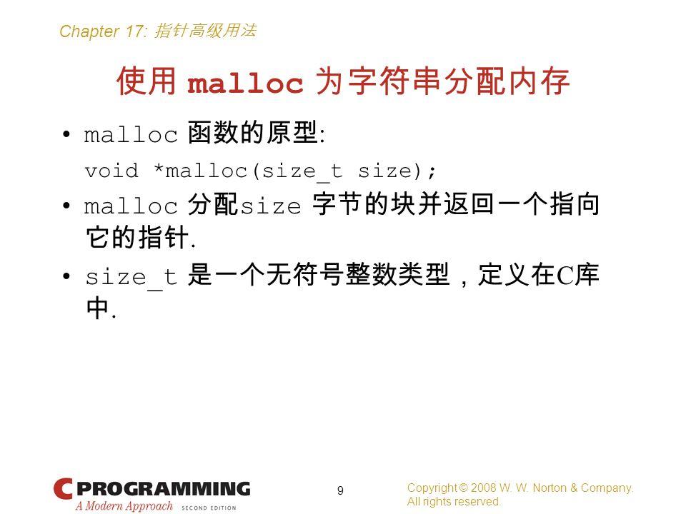 Chapter 17: 指针高级用法 使用 malloc 为字符串分配内存 malloc 函数的原型 : void *malloc(size_t size); malloc 分配 size 字节的块并返回一个指向 它的指针. size_t 是一个无符号整数类型,定义在 C 库 中. Copyrigh