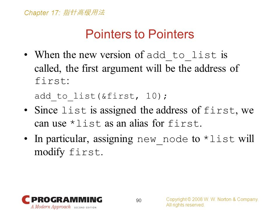 Chapter 17: 指针高级用法 Pointers to Pointers When the new version of add_to_list is called, the first argument will be the address of first : add_to_list(&first, 10); Since list is assigned the address of first, we can use *list as an alias for first.