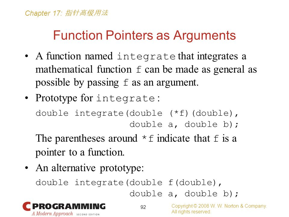 Chapter 17: 指针高级用法 Function Pointers as Arguments A function named integrate that integrates a mathematical function f can be made as general as possible by passing f as an argument.