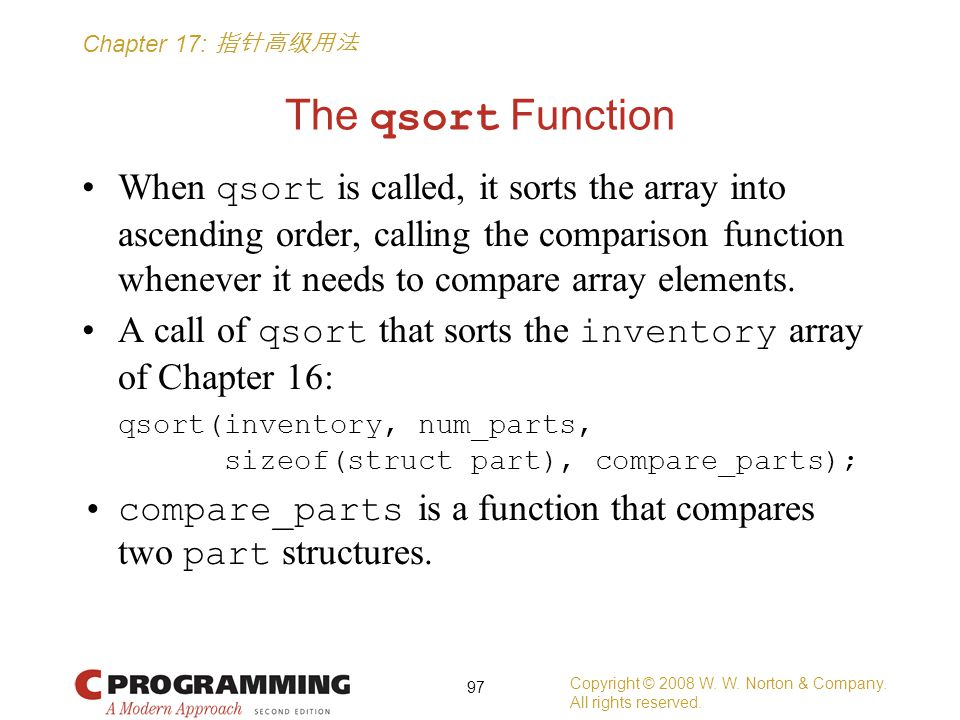 Chapter 17: 指针高级用法 The qsort Function When qsort is called, it sorts the array into ascending order, calling the comparison function whenever it needs to compare array elements.